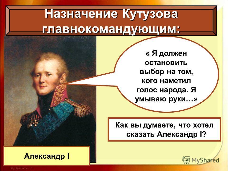 Назначение Кутузова главнокомандующим: Александр I « Я должен остановить выбор на том, кого наметил голос народа. Я умываю руки…» Как вы думаете, что хотел сказать Александр I?