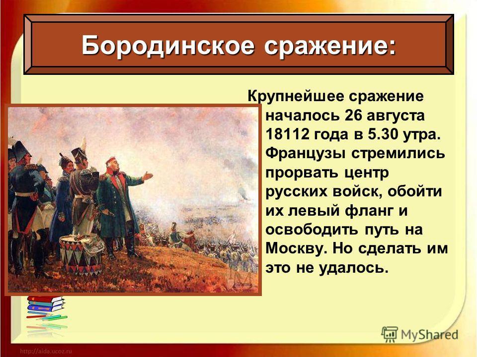 Крупнейшее сражение началось 26 августа 18112 года в 5.30 утра. Французы стремились прорвать центр русских войск, обойти их левый фланг и освободить путь на Москву. Но сделать им это не удалось. Бородинское сражение: