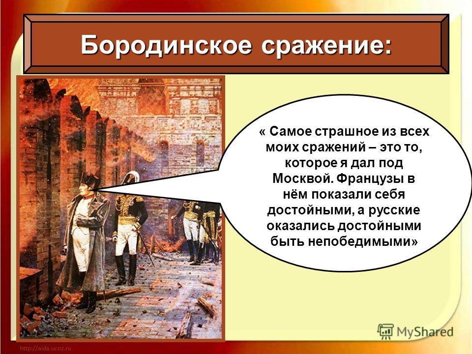 « Самое страшное из всех моих сражений – это то, которое я дал под Москвой. Французы в нём показали себя достойными, а русские оказались достойными быть непобедимыми»