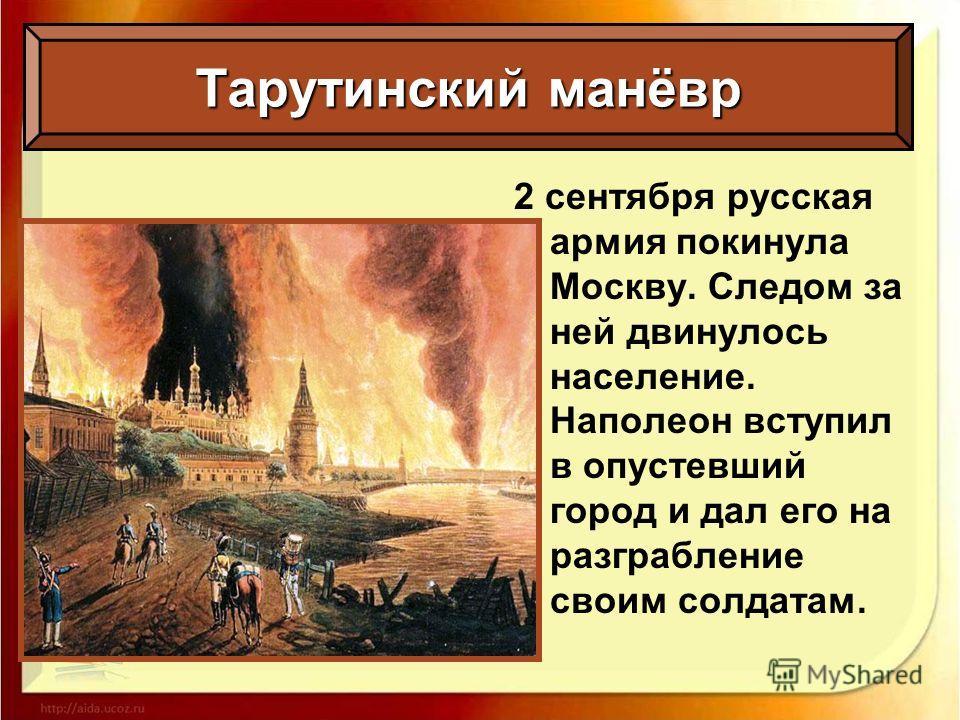 Тарутинский манёвр 2 сентября русская армия покинула Москву. Следом за ней двинулось население. Наполеон вступил в опустевший город и дал его на разграбление своим солдатам.
