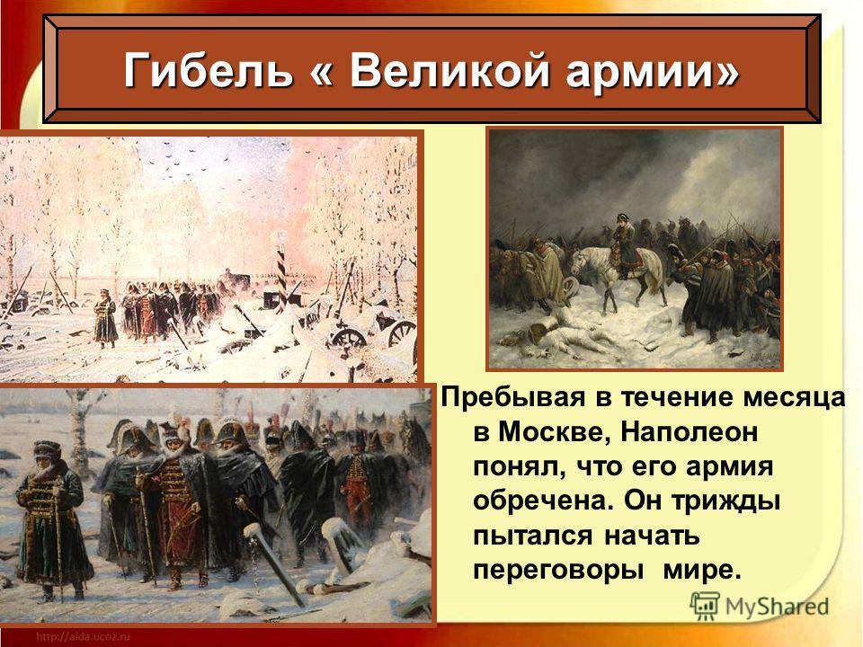 Пребывая в течение месяца в Москве, Наполеон понял, что его армия обречена. Он трижды пытался начать переговоры мире.