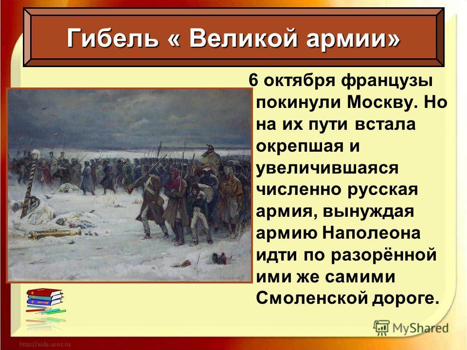Гибель « Великой армии» 6 октября французы покинули Москву. Но на их пути встала окрепшая и увеличившаяся численно русская армия, вынуждая армию Наполеона идти по разорённой ими же самими Смоленской дороге.