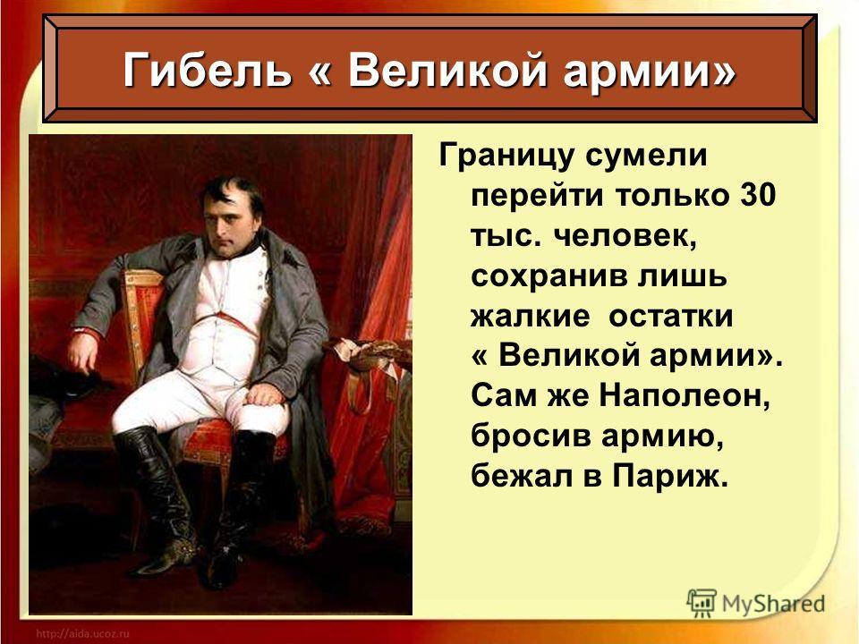 Гибель « Великой армии» Границу сумели перейти только 30 тыс. человек, сохранив лишь жалкие остатки « Великой армии». Сам же Наполеон, бросив армию, бежал в Париж.