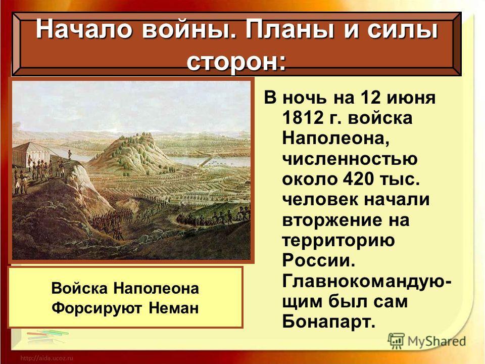 В ночь на 12 июня 1812 г. войска Наполеона, численностью около 420 тыс. человек начали вторжение на территорию России. Главнокомандую- щим был сам Бонапарт. Начало войны. Планы и силы сторон: Войска Наполеона Форсируют Неман