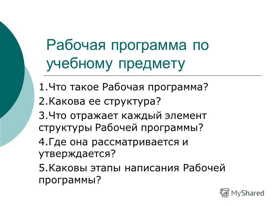 Рабочая программа по учебному предмету 1.Что такое Рабочая программа? 2.Какова ее структура? 3.Что отражает каждый элемент структуры Рабочей программы? 4.Где она рассматривается и утверждается? 5.Каковы этапы написания Рабочей программы?