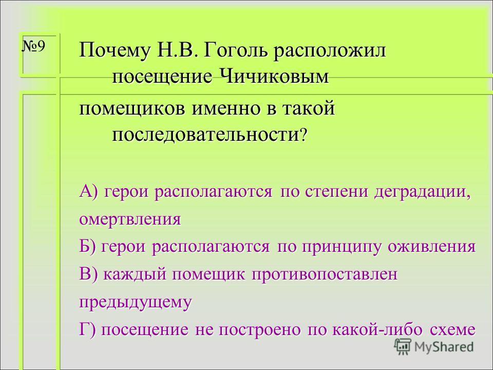 Почему Н.В. Гоголь расположил посещение Чичиковым помещиков именно в такой последовательности ? А) герои располагаются по степени деградации, омертвления Б) герои располагаются по принципу оживления В) каждый помещик противопоставлен предыдущему Г) п