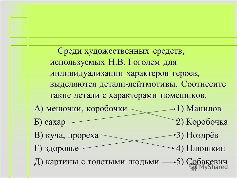 Среди художественных средств, используемых Н.В. Гоголем для индивидуализации характеров героев, выделяются детали-лейтмотивы. Соотнесите такие детали с характерами помещиков. А) мешочки, коробочки1) Манилов Б) сахар2) Коробочка В) куча, прореха3) Ноз