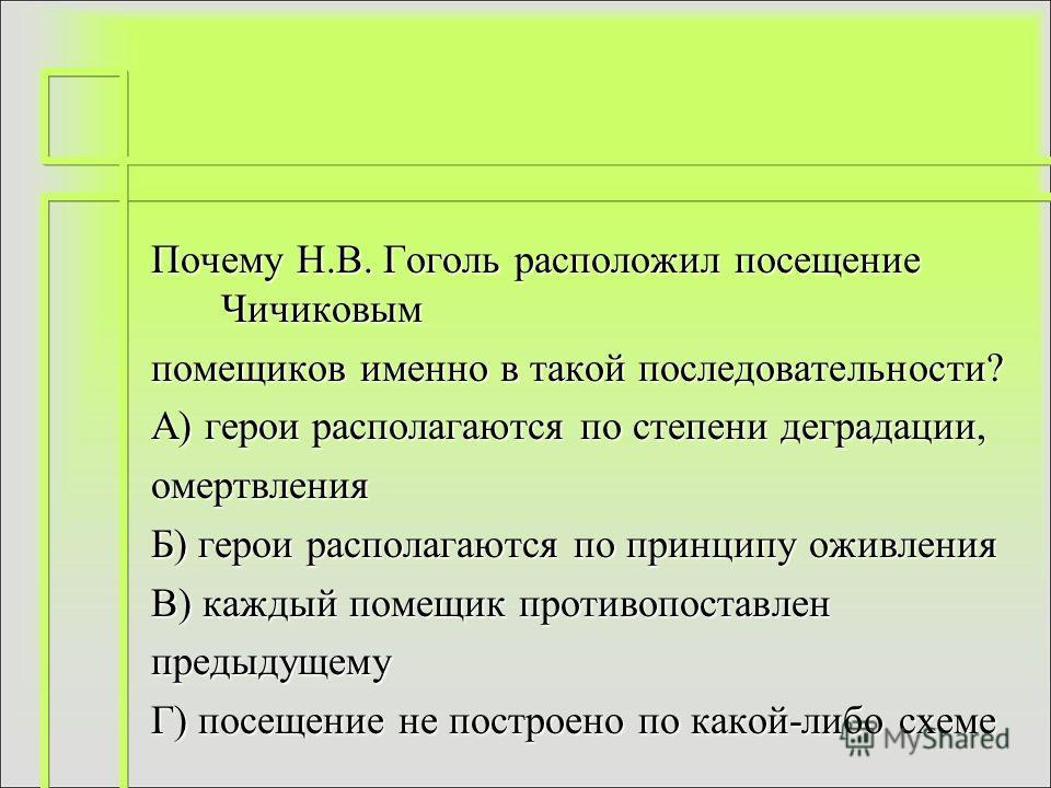 Почему Н.В. Гоголь расположил посещение Чичиковым помещиков именно в такой последовательности? А) герои располагаются по степени деградации, омертвления Б) герои располагаются по принципу оживления В) каждый помещик противопоставлен предыдущему Г) по