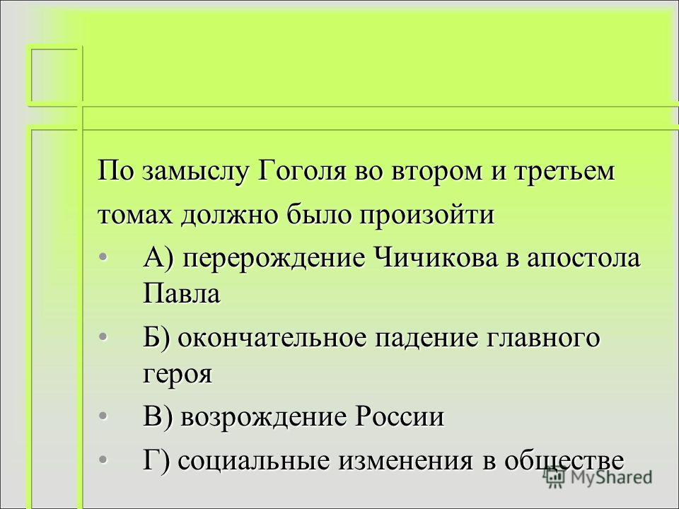 По замыслу Гоголя во втором и третьем томах должно было произойти А) перерождение Чичикова в апостола Павла Б) окончательное падение главного героя В) возрождение России Г) социальные изменения в обществе
