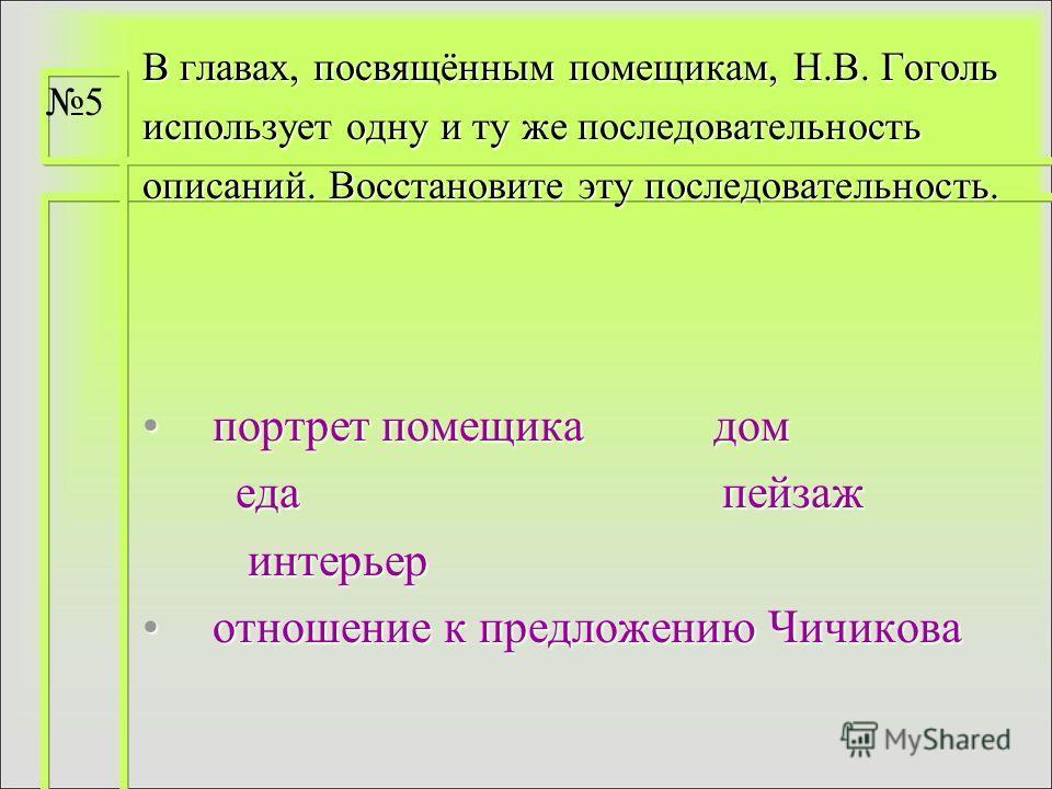 В главах, посвящённым помещикам, Н.В. Гоголь использует одну и ту же последовательность описаний. Восстановите эту последовательность. портрет помещика домпортрет помещика дом еда пейзаж еда пейзаж интерьер интерьер отношение к предложению Чичиковаот