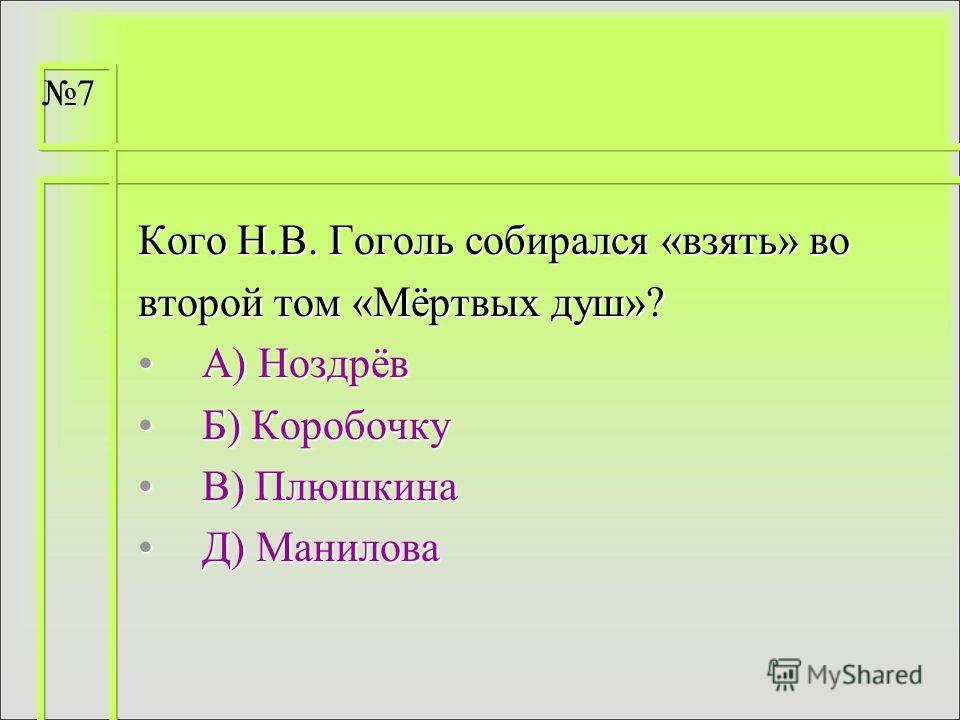 Кого Н.В. Гоголь собирался «взять» во второй том «Мёртвых душ»? А) НоздрёвА) Ноздрёв Б) КоробочкуБ) Коробочку В) ПлюшкинаВ) Плюшкина Д) МаниловаД) Манилова 7