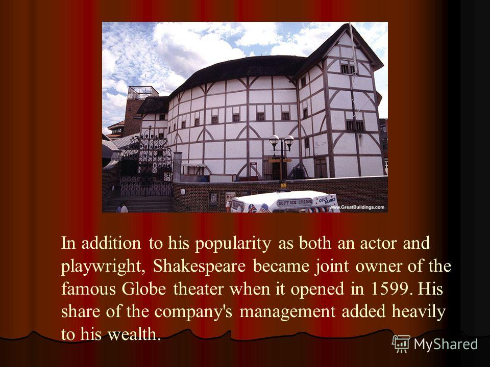 In addition to his popularity as both an actor and playwright, Shakespeare became joint owner of the famous Globe theater when it opened in 1599. His share of the company's management added heavily to his wealth.