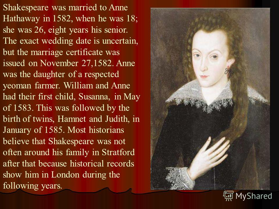 Shakespeare was married to Anne Hathaway in 1582, when he was 18; she was 26, eight years his senior. The exact wedding date is uncertain, but the marriage certificate was issued on November 27,1582. Anne was the daughter of a respected yeoman farmer