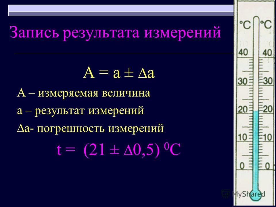 Запись результата измерений А = а ± а А – измеряемая величина а – результат измерений а- погрешность измерений t = (21 ± 0,5) 0 С