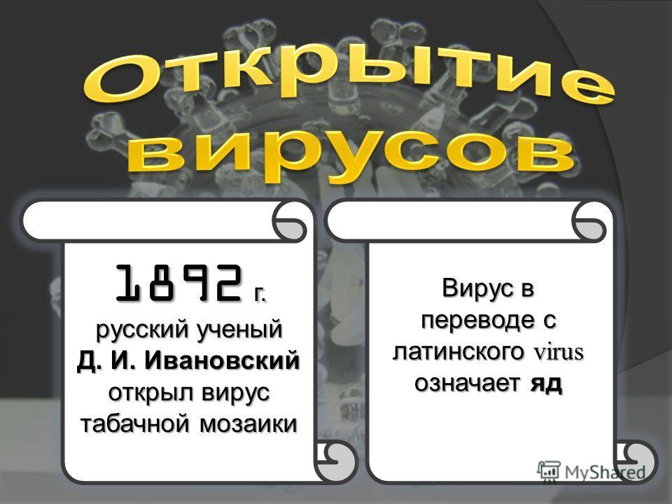 1892 г. русский ученый Д. И. Ивановский открыл вирус табачной мозаики Вирус в переводе с латинского virus означает яд