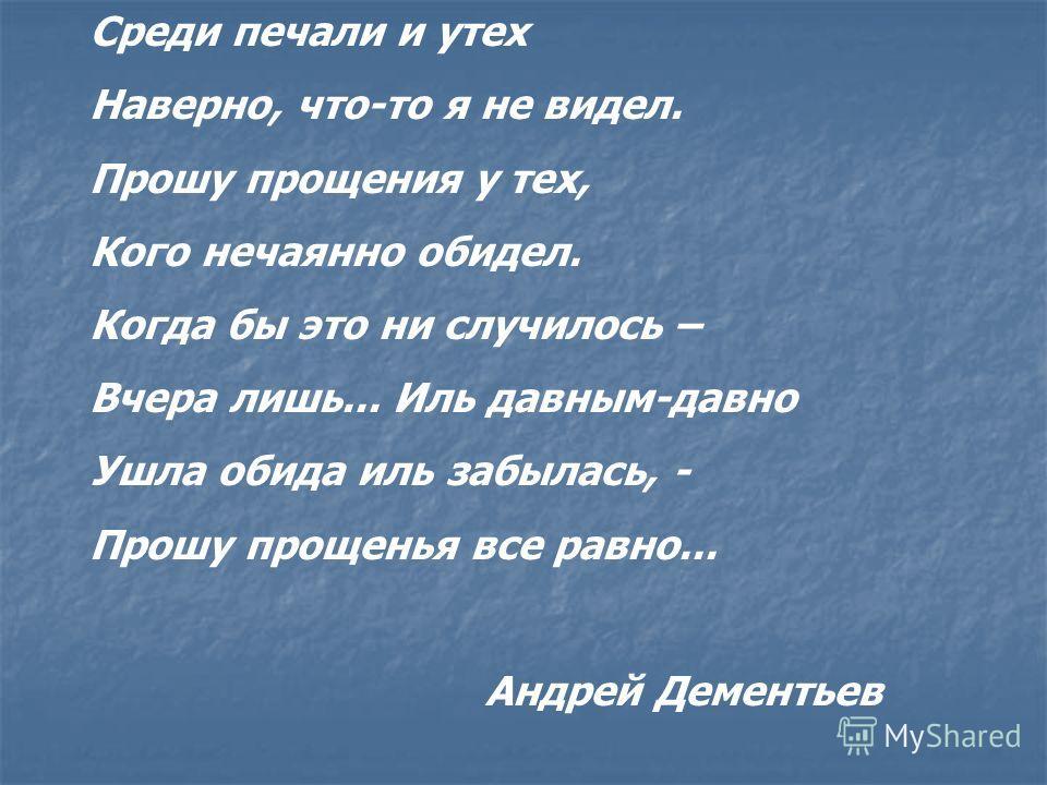 Среди печали и утех Наверно, что-то я не видел. Прошу прощения у тех, Кого нечаянно обидел. Когда бы это ни случилось – Вчера лишь... Иль давным-давно Ушла обида иль забылась, - Прошу прощенья все равно... Андрей Дементьев