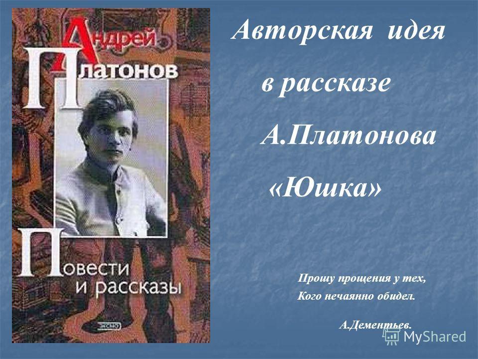 Авторская идея в рассказе А.Платонова «Юшка» Прошу прощения у тех, Кого нечаянно обидел. А.Дементьев.