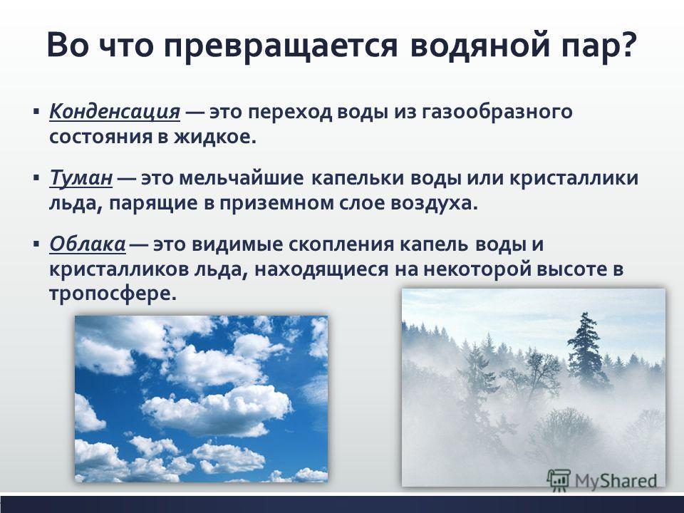 Во что превращается водяной пар? Конденсация это переход воды из газообразного состояния в жидкое. Туман это мельчайшие капельки воды или кристаллики льда, парящие в приземном слое воздуха. Облака это видимые скопления капель воды и кристалликов льда