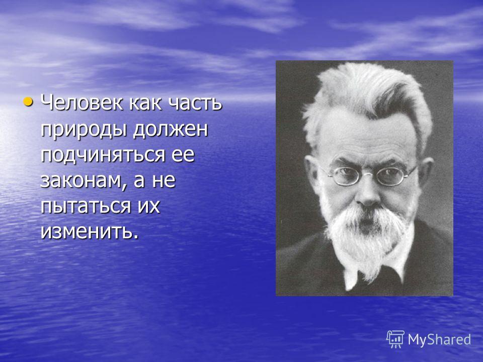 Человек как часть природы должен подчиняться ее законам, а не пытаться их изменить. Человек как часть природы должен подчиняться ее законам, а не пытаться их изменить.