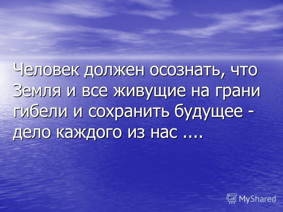 Человек должен осознать, что Земля и все живущие на грани гибели и сохранить будущее - дело каждого из нас....