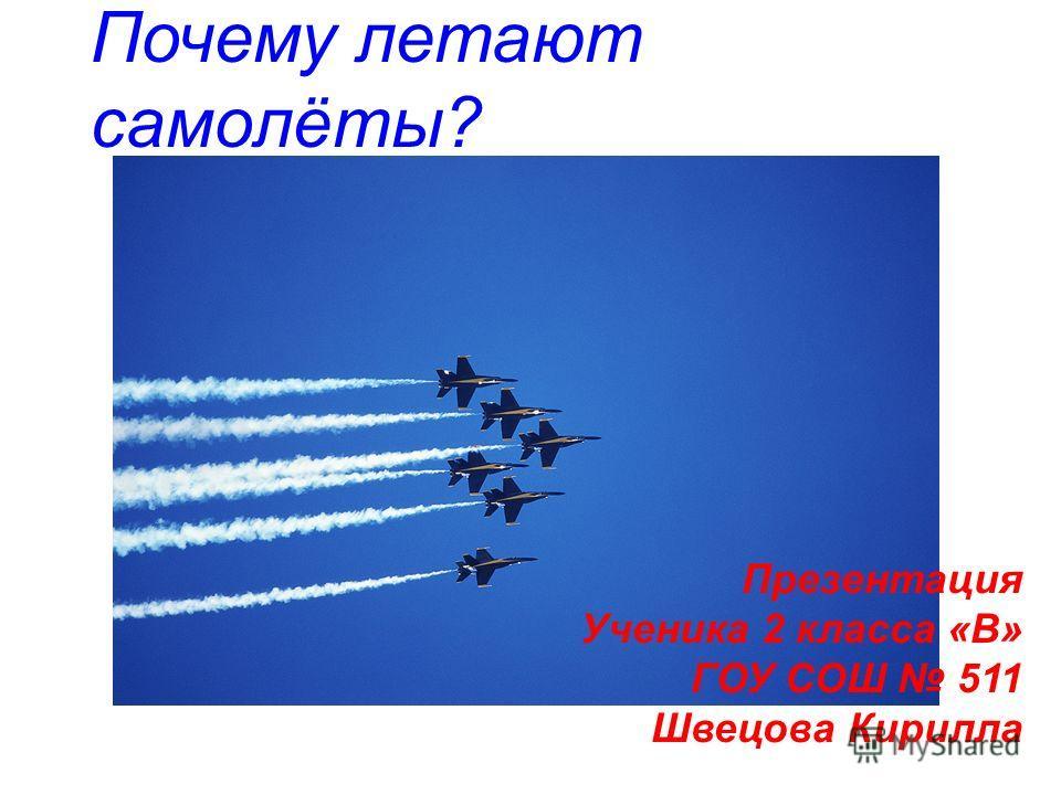 Почему летают самолёты? Презентация Ученика 2 класса «В» ГОУ СОШ 511 Швецова Кирилла