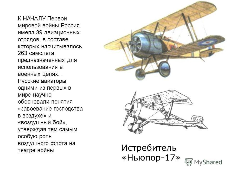 К НАЧАЛУ Первой мировой войны Россия имела 39 авиационных отрядов, в составе которых насчитывалось 263 самолета, предназначенных для использования в военных целях.. Русские авиаторы одними из первых в мире научно обосновали понятия «завоевание господ