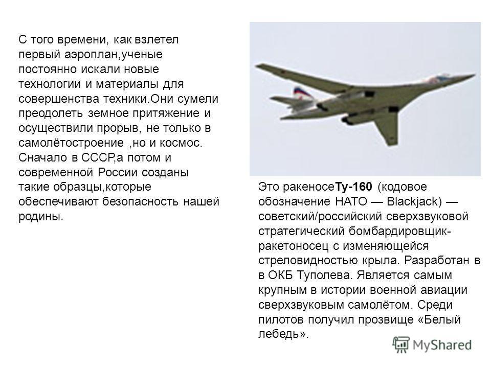 С того времени, как взлетел первый аэроплан,ученые постоянно искали новые технологии и материалы для совершенства техники.Они сумели преодолеть земное притяжение и осуществили прорыв, не только в самолётостроение,но и космос. Сначало в СССР,а потом и