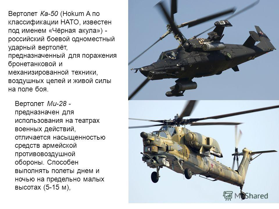 Вертолет Ка-50 (Hokum A по классификации НАТО, известен под именем «Чёрная акула») - российский боевой одноместный ударный вертолёт, предназначенный для поражения бронетанковой и механизированной техники, воздушных целей и живой силы на поле боя. Вер
