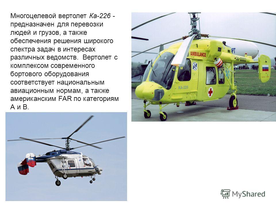 Многоцелевой вертолет Ка-226 - предназначен для перевозки людей и грузов, а также обеспечения решения широкого спектра задач в интересах различных ведомств. Вертолет с комплексом современного бортового оборудования соответствует национальным авиацион