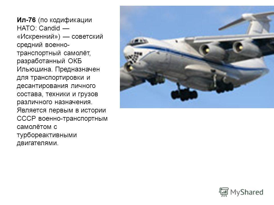 Ил-76 (по кодификации НАТО: Candid «Искренний») советский средний военно- транспортный самолёт, разработанный ОКБ Ильюшина. Предназначен для транспортировки и десантирования личного состава, техники и грузов различного назначения. Является первым в и