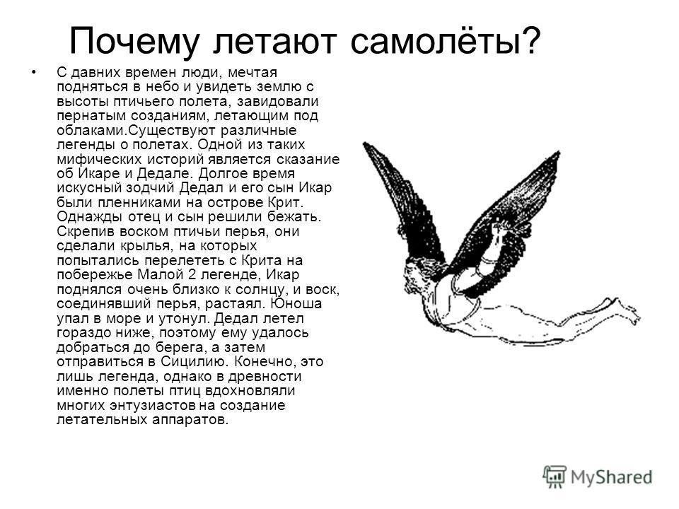 Почему летают самолёты? С давних времен люди, мечтая подняться в небо и увидеть землю с высоты птичьего полета, завидовали пернатым созданиям, летающим под облаками.Существуют различные легенды о полетах. Одной из таких мифических историй является ск