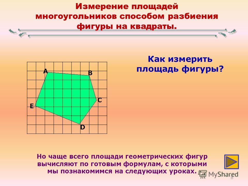 Измерение площадей многоугольников способом разбиения фигуры на квадраты. A B C D E Как измерить площадь фигуры? Но чаще всего площади геометрических фигур вычисляют по готовым формулам, с которыми мы познакомимся на следующих уроках. 8