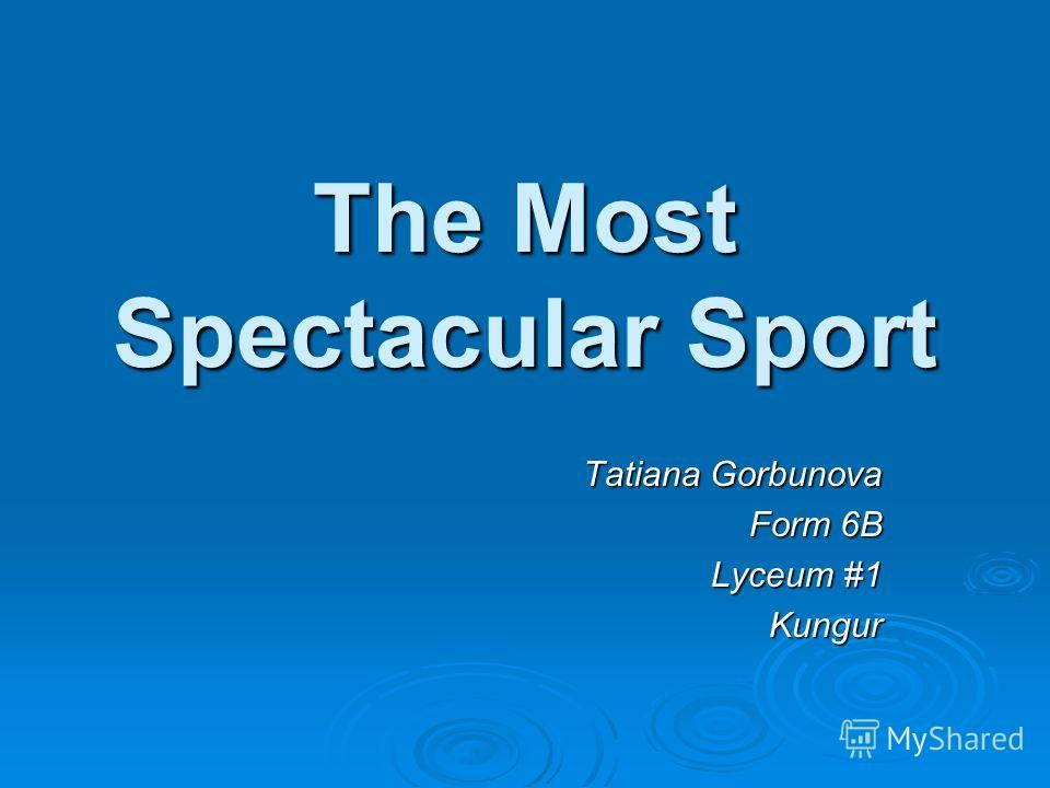 The Most Spectacular Sport Tatiana Gorbunova Form 6B Lyceum #1 Kungur