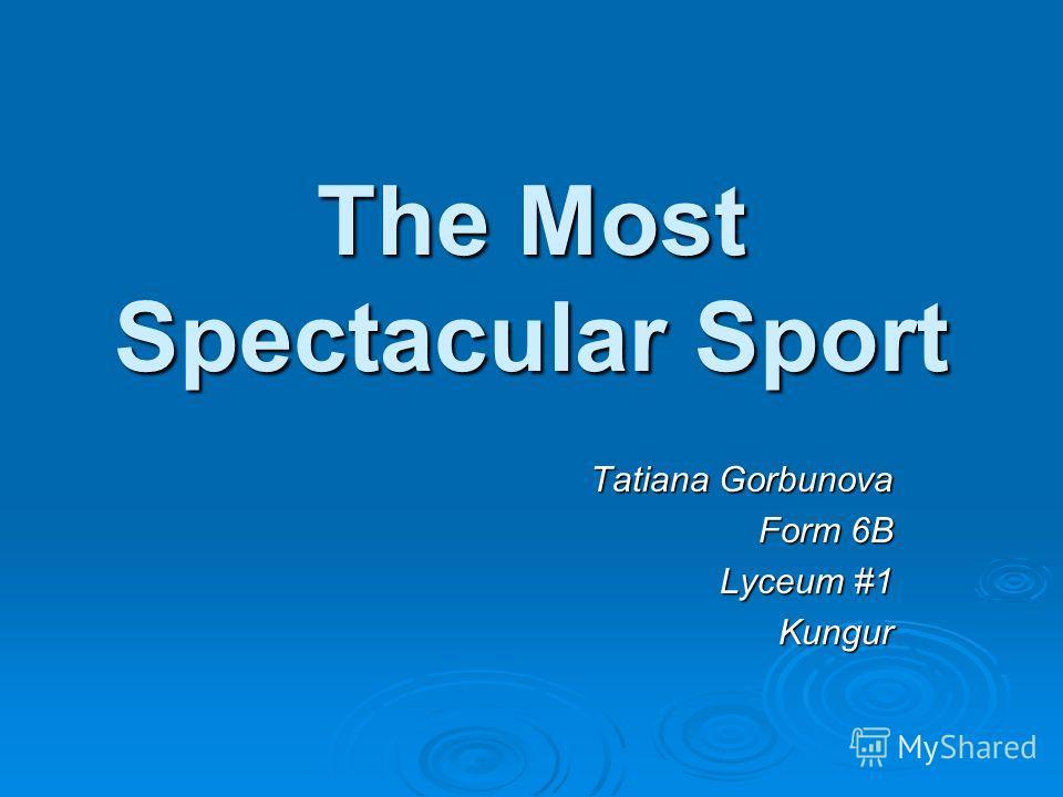 The Most Spectacular Sport Tatiana Gorbunova Form 6B Lyceum #1 Kungur