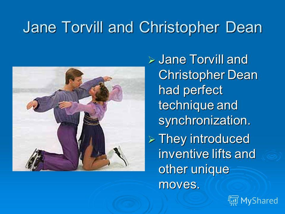 Jane Torvill and Christopher Dean Jane Torvill and Christopher Dean had perfect technique and synchronization. Jane Torvill and Christopher Dean had perfect technique and synchronization. They introduced inventive lifts and other unique moves. They i