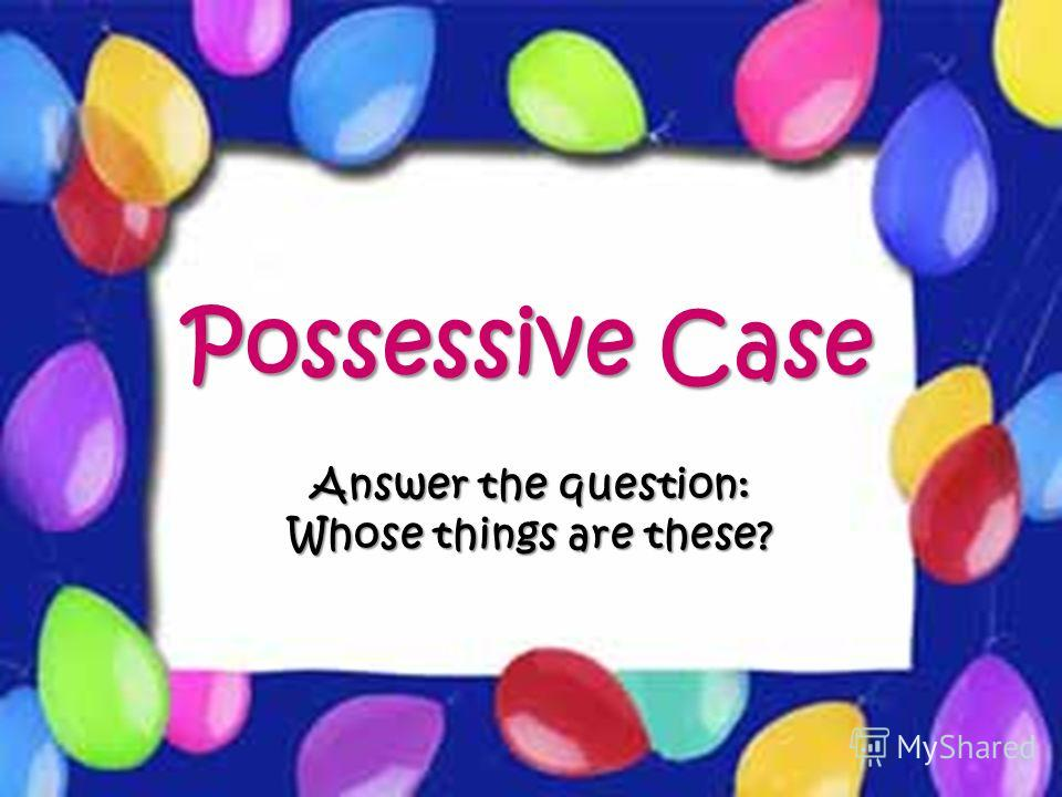 Possessive Case Answer the question: Whose things are these?