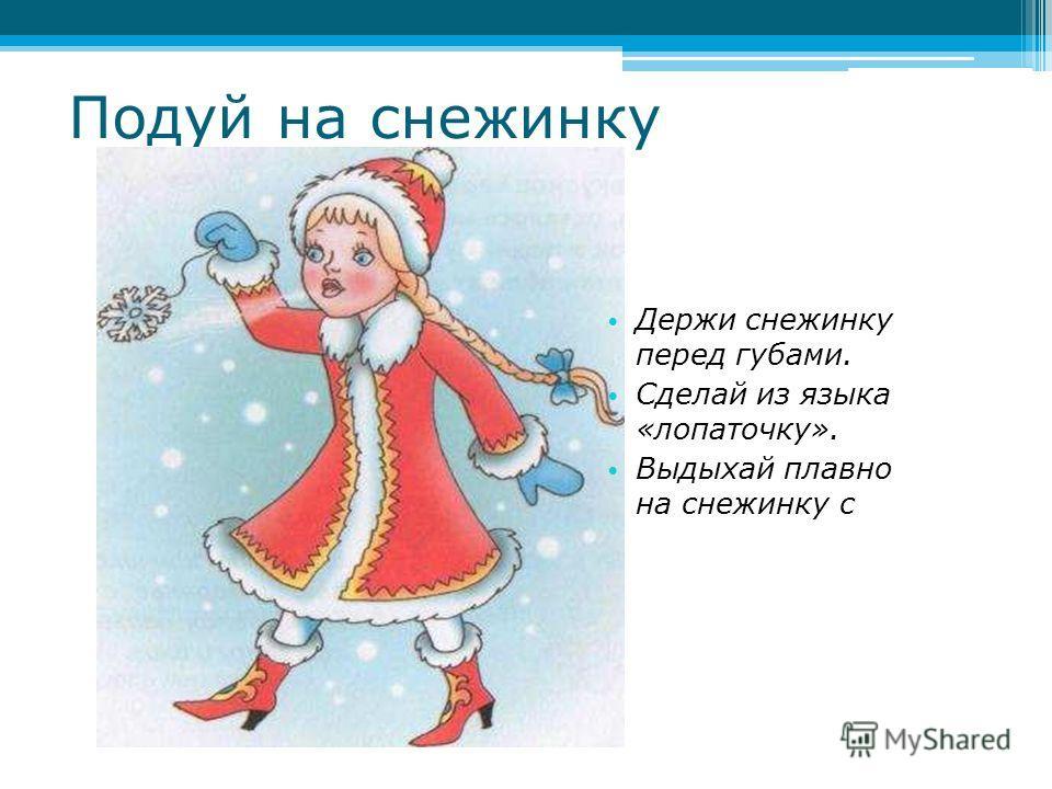 Подуй на снежинку Держи снежинку перед губами. Сделай из языка «лопаточку». Выдыхай плавно на снежинку с