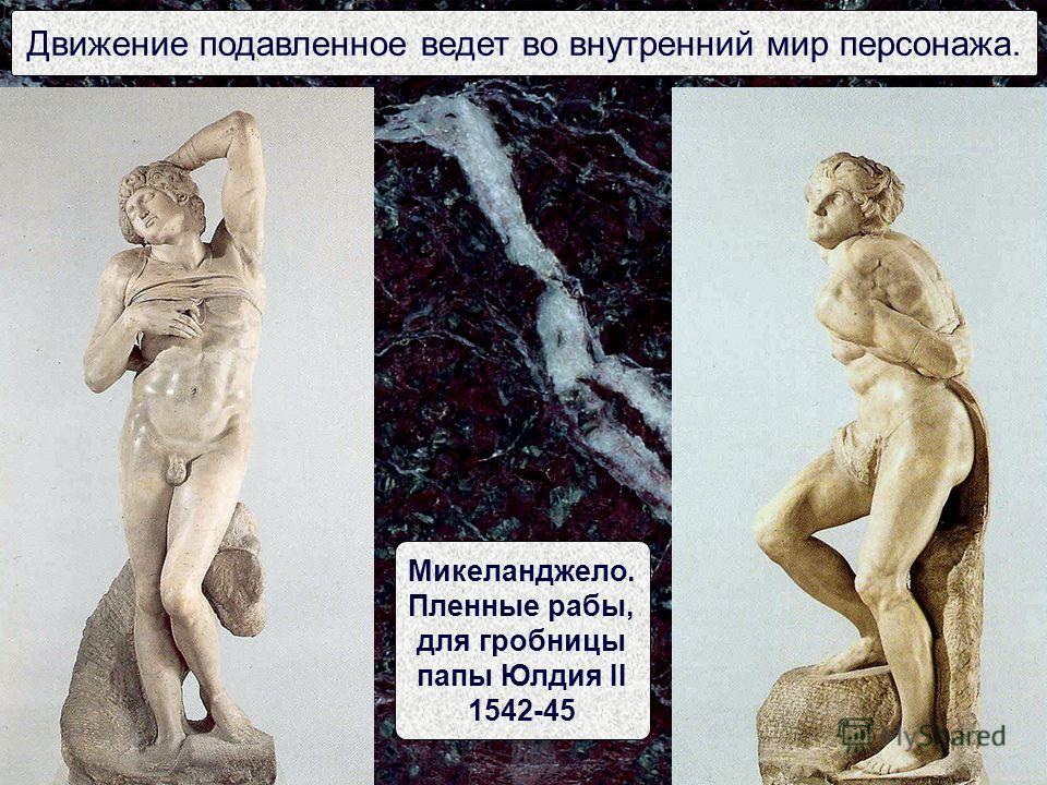 Движение подавленное ведет во внутренний мир персонажа. Микеланджело. Пленные рабы, для гробницы папы Юлдия II 1542-45