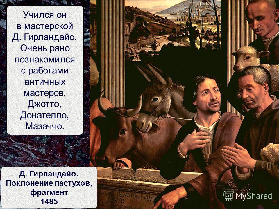Учился он в мастерской Д. Гирландайо. Очень рано познакомился с работами античных мастеров, Джотто, Донателло, Мазаччо. Д. Гирландайо. Поклонение пастухов, фрагмент 1485