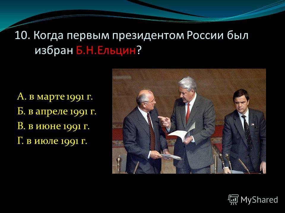 10. Когда первым президентом России был избран Б.Н.Ельцин? А. в марте 1991 г. Б. в апреле 1991 г. В. в июне 1991 г. Г. в июле 1991 г.