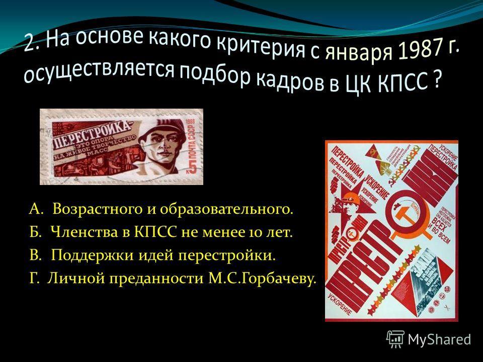А. Возрастного и образовательного. Б. Членства в КПСС не менее 10 лет. В. Поддержки идей перестройки. Г. Личной преданности М.С.Горбачеву.