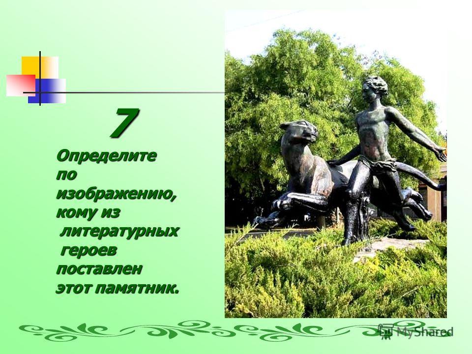 7Определите по изображению, кому из литературных литературных героев героевпоставлен этот памятник.