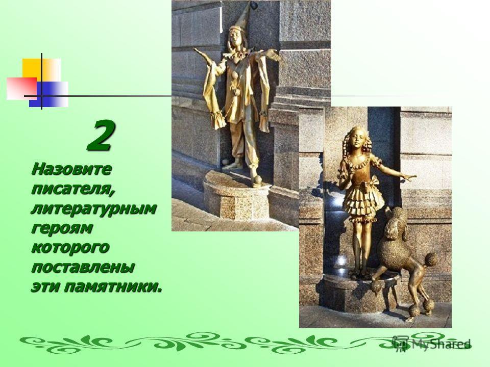 2Назовитеписателя,литературным героям которого поставлены эти памятники.