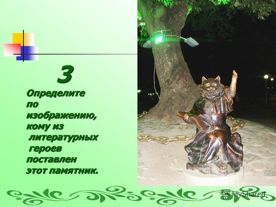 3Определите по изображению, кому из литературных литературных героев героевпоставлен этот памятник.