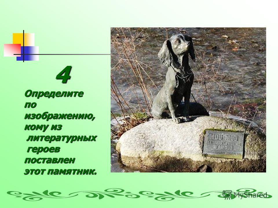 4Определите по изображению, кому из литературных литературных героев героевпоставлен этот памятник.
