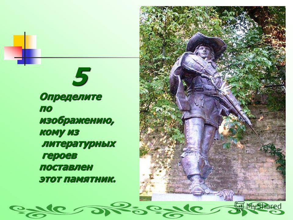 5Определите по изображению, кому из литературных литературных героев героевпоставлен этот памятник.