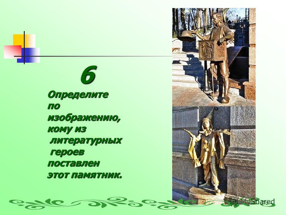 6Определите по изображению, кому из литературных литературных героев героевпоставлен этот памятник.