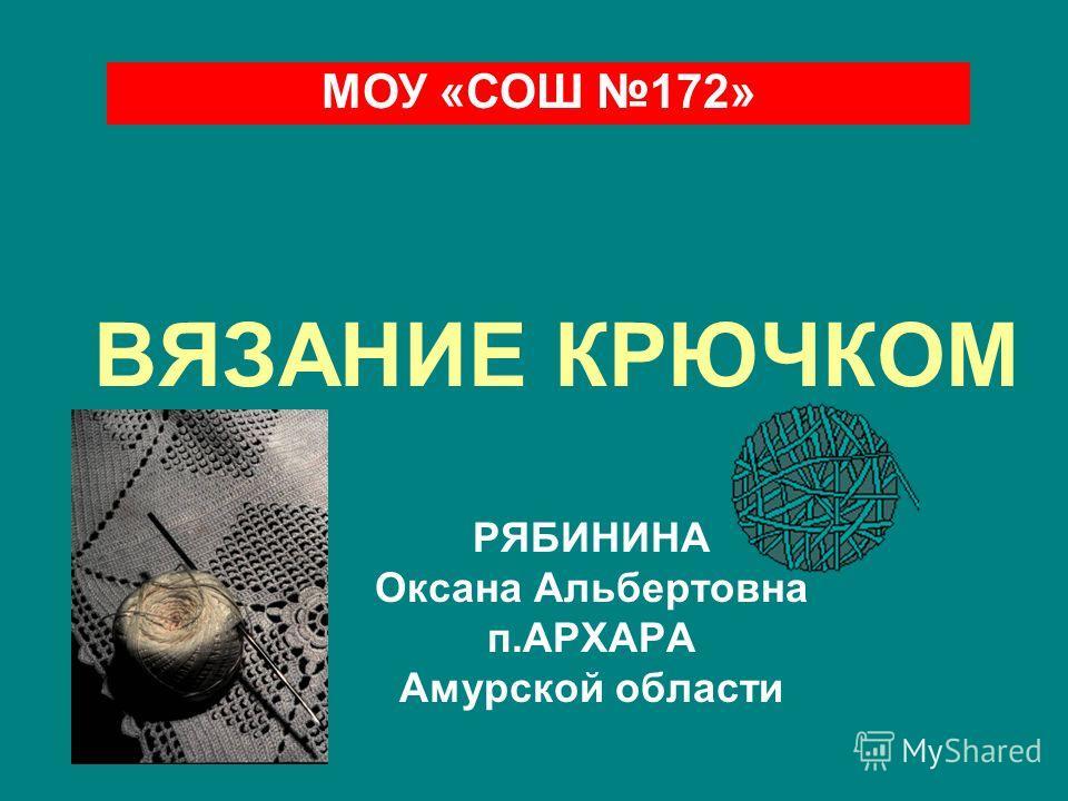 ВЯЗАНИЕ КРЮЧКОМ РЯБИНИНА Оксана Альбертовна п.АРХАРА Амурской области МОУ «СОШ 172»