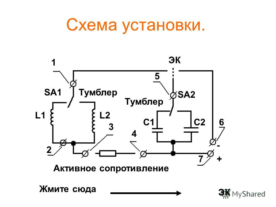 Схема установки. 1 2 3 4 5 6 7 SA1 SA2 Тумблер Активное сопротивление С1С2 L1L2 ЭК + - Жмите сюда