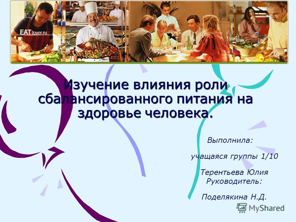 Изучение влияния роли сбалансированного питания на здоровье человека. Выполнила: учащаяся группы 1/10 Терентьева Юлия Руководитель: Поделякина Н.Д.
